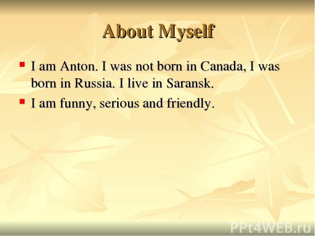 About Myself I am Anton. I was not born in Canada, I was born in Russia. I live in Saransk. I am funny, serious and friendly.