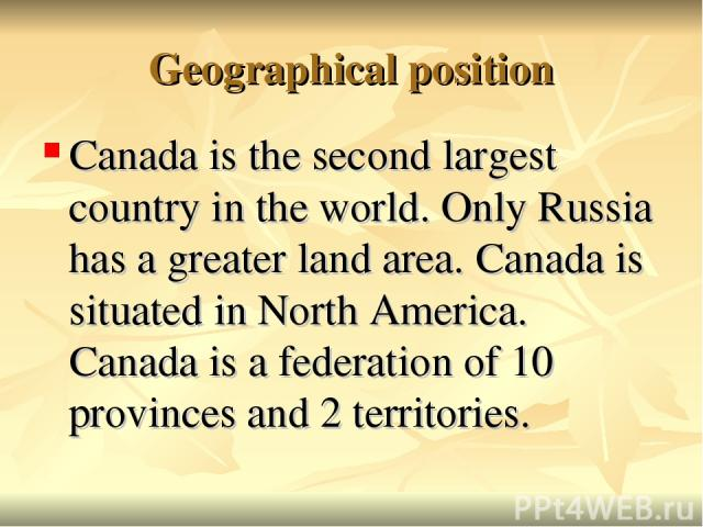 Geographical position Canada is the second largest country in the world. Only Russia has a greater land area. Canada is situated in North America. Canada is a federation of 10 provinces and 2 territories.