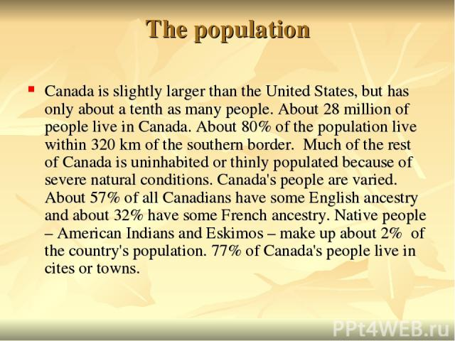 The population Canada is slightly larger than the United States, but has only about a tenth as many people. About 28 million of people live in Canada. About 80% of the population live within 320 km of the southern border. Much of the rest of Canada …