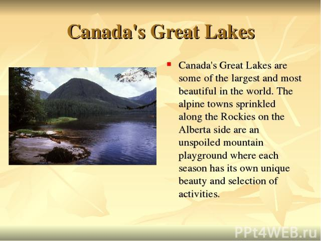 Canada's Great Lakes Canada's Great Lakes are some of the largest and most beautiful in the world. The alpine towns sprinkled along the Rockies on the Alberta side are an unspoiled mountain playground where each season has its own unique beauty and …