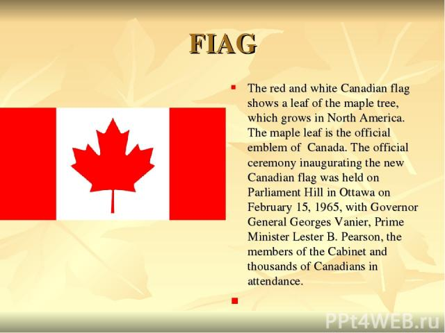 FIAG The red and white Canadian flag shows a leaf of the maple tree, which grows in North America. The maple leaf is the official emblem of Canada. The official ceremony inaugurating the new Canadian flag was held on Parliament Hill in Ottawa on Feb…