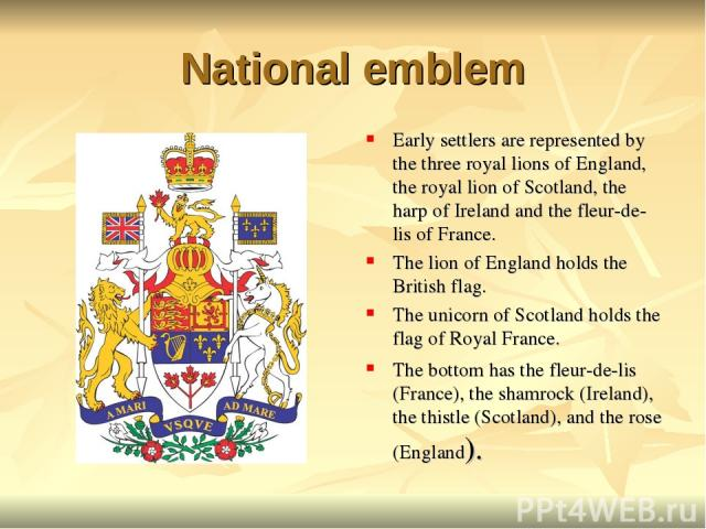 National emblem Early settlers are represented by the three royal lions of England, the royal lion of Scotland, the harp of Ireland and the fleur-de-lis of France. The lion of England holds the British flag. The unicorn of Scotland holds the flag of…