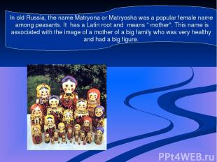 In old Russia, the name Matryona or Matryosha was a popular female name among pe
