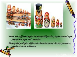 There are different types of matryoshka: the Sergiev Posad type, Semionovo type