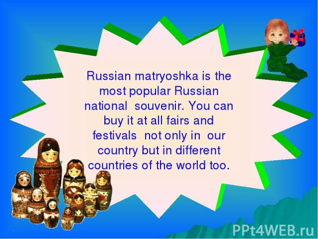 Russian matryoshka is the most popular Russian national souvenir. You can buy it at all fairs and festivals not only in our country but in different countries of the world too.