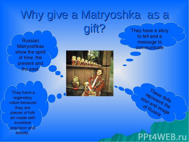 Why give a Matryoshka as a gift? Russian Matryoshkas show the spirit of time, the present and the past. They have a legendary value because they are pieces of folk art made with excellent precision and beauty. They have a story to tell and a message…