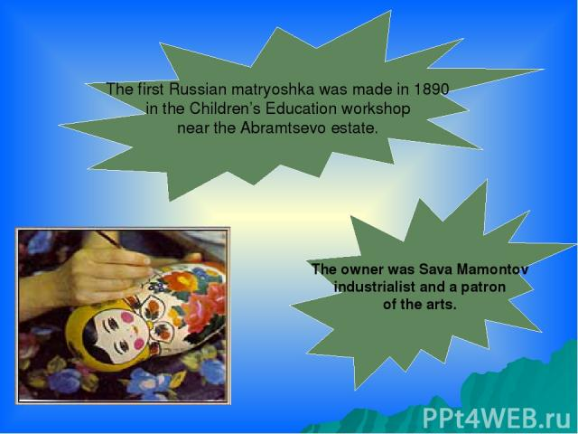 The first Russian matryoshka was made in 1890 in the Children's Education workshop near the Abramtsevo estate. The owner was Sava Mamontov industrialist and a patron of the arts.
