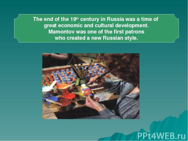 The end of the 19th century in Russia was a time of great economic and cultural development. Mamontov was one of the first patrons who created a new Russian style.