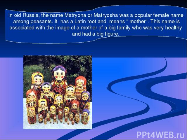 """In old Russia, the name Matryona or Matryosha was a popular female name among peasants. It has a Latin root and means """" mother"""