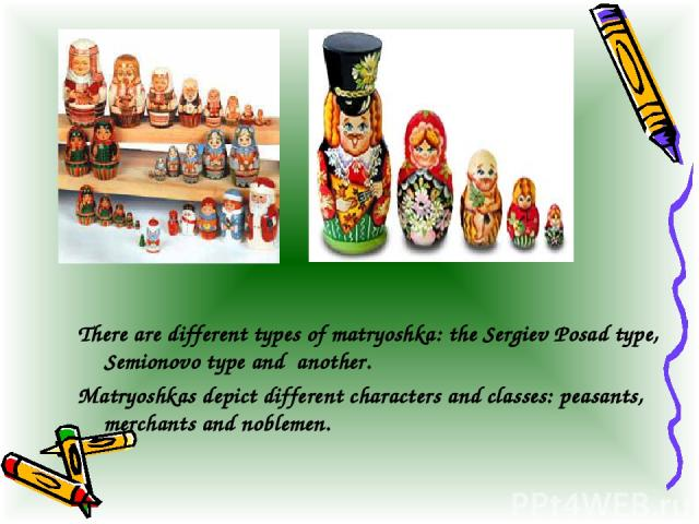 There are different types of matryoshka: the Sergiev Posad type, Semionovo type and another. Matryoshkas depict different characters and classes: peasants, merchants and noblemen.
