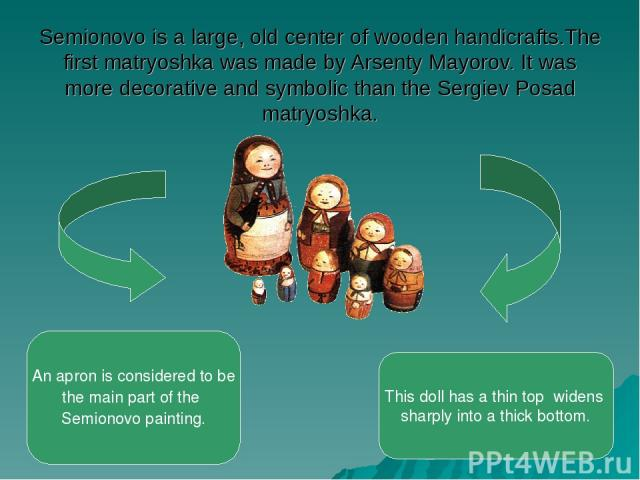 Semionovo is a large, old center of wooden handicrafts.The first matryoshka was made by Arsenty Mayorov. It was more decorative and symbolic than the Sergiev Posad matryoshka. An apron is considered to be the main part of the Semionovo painting. Thi…