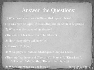 1) When and where was William Shakespeare born? (He was born on April 1564 at St