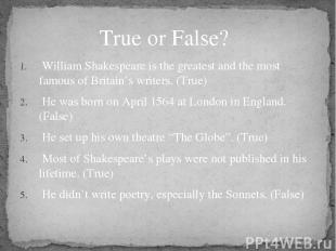 William Shakespeare is the greatest and the most famous of Britain's writers. (T