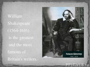 William Shakespeare (1564-1616) is the greatest and the most famous of Britain's