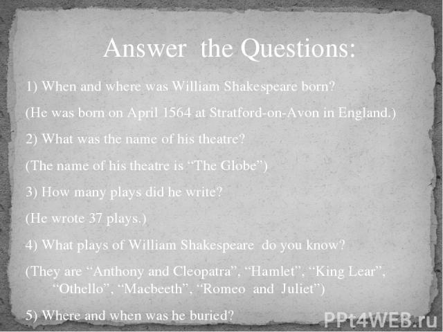 "1) When and where was William Shakespeare born? (He was born on April 1564 at Stratford-on-Avon in England.) 2) What was the name of his theatre? (The name of his theatre is ""The Globe"") 3) How many plays did he write? (He wrote 37 plays.) 4) What p…"