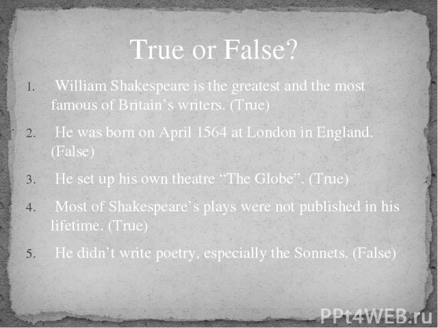 "William Shakespeare is the greatest and the most famous of Britain's writers. (True) He was born on April 1564 at London in England. (False) He set up his own theatre ""The Globe"". (True) Most of Shakespeare's plays were not published in his lifetime…"