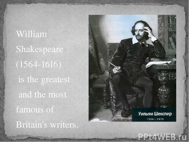 William Shakespeare (1564-1616) is the greatest and the most famous of Britain's writers.