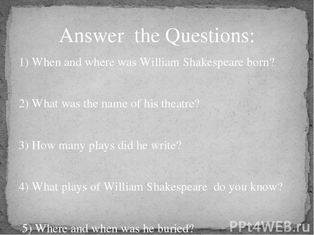 1) When and where was William Shakespeare born? 2) What was the name of his theatre? 3) How many plays did he write? 4) What plays of William Shakespeare do you know? 5) Where and when was he buried? Answer the Questions: