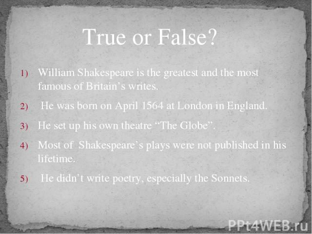 "William Shakespeare is the greatest and the most famous of Britain's writes. He was born on April 1564 at London in England. He set up his own theatre ""The Globe"". Most of Shakespeare's plays were not published in his lifetime. He didn't write poetr…"