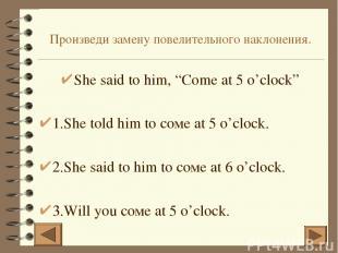 """Произведи замену повелительного наклонения. She said to him, """"Come at 5 o'clock"""""""