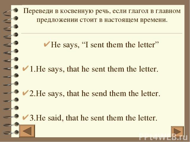 """He says, """"I sent them the letter"""" 1.He says, that he sent them the letter. 2.He says, that he send them the letter. 3.He said, that he sent them the letter. Переведи в косвенную речь, если глагол в главном предложении стоит в настоящем времени."""
