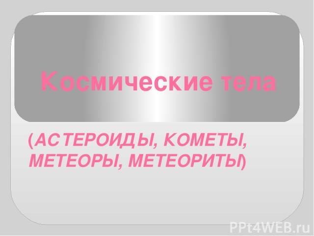 Космические тела (АСТЕРОИДЫ, КОМЕТЫ, МЕТЕОРЫ, МЕТЕОРИТЫ)