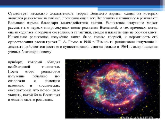 Существует несколько доказательств теории Большого взрыва, одним из которых является реликтовое излучение, пронизывающее всю Вселенную и возникшее в результате Большого взрыва благодаря взаимодействию частиц. Реликтовое излучение может рассказать о …