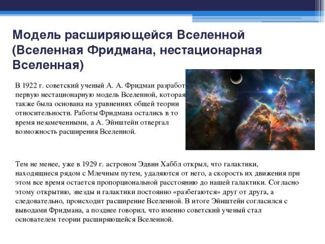 Модель расширяющейся Вселенной (Вселенная Фридмана, нестационарная Вселенная) Тем не менее, уже в 1929 г. астроном Эдвин Хаббл открыл, что галактики, находящиеся рядом с Млечным путем, удаляются от него, а скорость их движения при этом все время ост…