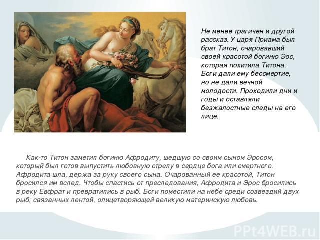 Как-то Титон заметил богиню Афродиту, шедшую со своим сыном Эросом, который был готов выпустить любовную стрелу в сердце бога или смертного. Афродита шла, держа за руку своего сына. Очарованный ее красотой, Титон бросился им вслед. Чтобы спастись от…