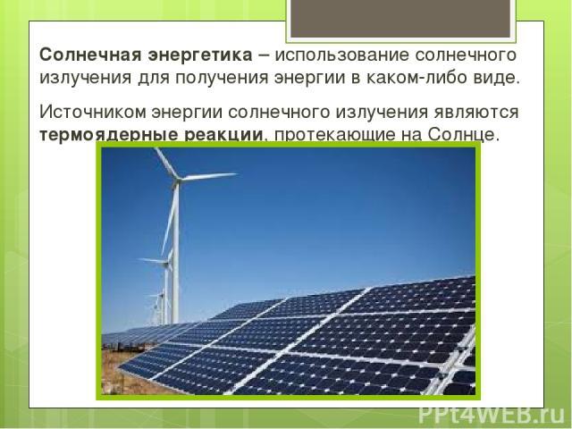 Солнечная энергетика – использование солнечного излучения для получения энергии в каком-либо виде. Источником энергии солнечного излучения являются термоядерные реакции, протекающие на Солнце.