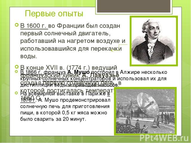 Первые опыты В 1600 г. во Франции был создан первый солнечный двигатель, работавший на нагретом воздухе и использовавшийся для перекачки воды. В конце XVII в. (1774 г.) ведущий французский химик А. Лавуазье создал первую солнечную печь, в которой до…