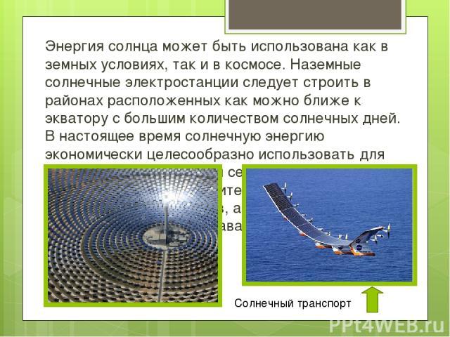 Энергия солнцаможет быть использована как в земных условиях, так и в космосе. Наземные солнечные электростанции следует строить в районах расположенных как можно ближе к экватору с большим количеством солнечных дней. В настоящее время солнечную эне…