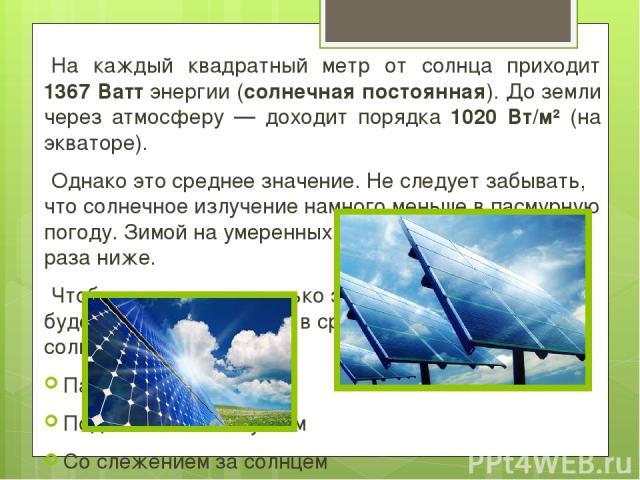 На каждый квадратный метр от солнца приходит 1367 Ватт энергии (солнечная постоянная). До земли через атмосферу — доходит порядка 1020 Вт/м² (на экваторе). Однако это среднее значение. Не следует забывать, что солнечное излучение намного меньше в па…