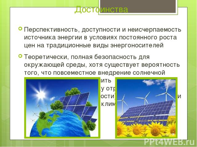Достоинства Перспективность, доступности и неисчерпаемость источника энергии в условиях постоянного роста цен на традиционные виды энергоносителей Теоретически, полная безопасность для окружающей среды, хотя существует вероятность того, что повсемес…