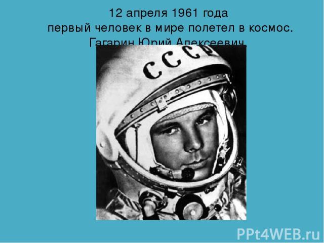 12 апреля 1961 года первый человек в мире полетел в космос. Гагарин Юрий Алексеевич.