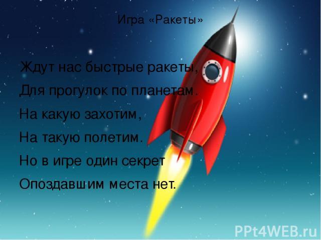Игра «Ракеты» Ждут нас быстрые ракеты, Для прогулок по планетам. На какую захотим, На такую полетим. Но в игре один секрет Опоздавшим места нет.