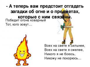 - А теперь вам предстоит отгадать загадки об огне и о предметах, которые с ним с
