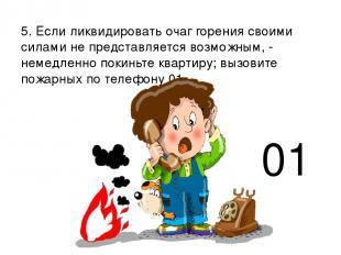 5. Если ликвидировать очаг горения своими силами не представляется возможным, -