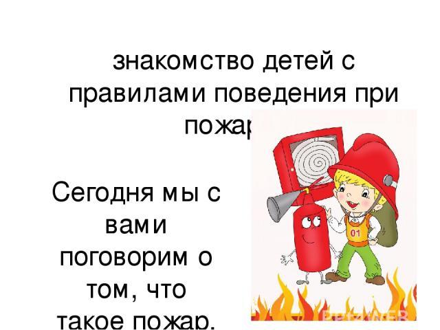 знакомство детей с правилами поведения при пожаре. Сегодня мы с вами поговорим о том, что такое пожар, что нужно делать при пожаре, как его избежать.