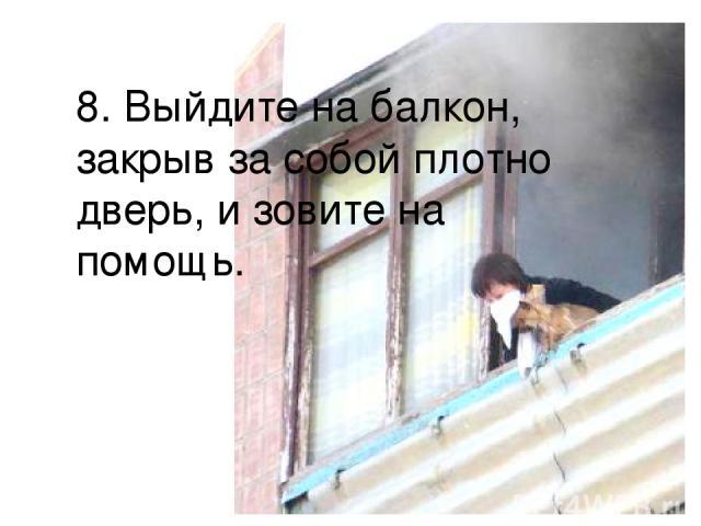 8. Выйдите на балкон, закрыв за собой плотно дверь, и зовите на помощь.