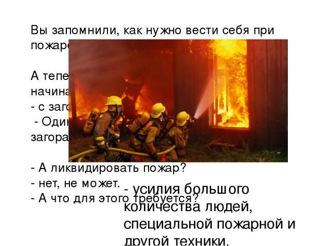 Вы запомнили, как нужно вести себя при пожаре? А теперь ответьте на вопрос: с чего начинается пожар? - с загорания. - Один человек может ликвидировать загорание? - А ликвидировать пожар? - нет, не может. - А что для этого требуется? - усилия большог…