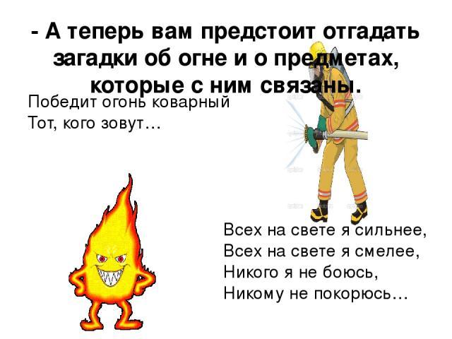 - А теперь вам предстоит отгадать загадки об огне и о предметах, которые с ним связаны. Победит огонь коварный Тот, кого зовут… Всех на свете я сильнее, Всех на свете я смелее, Никого я не боюсь, Никому не покорюсь…