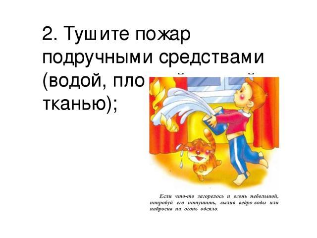 2. Тушите пожар подручными средствами (водой, плотной мокрой тканью);