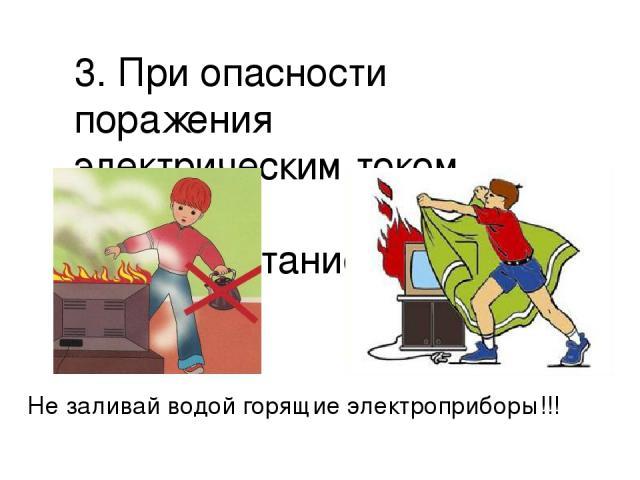 3. При опасности поражения электрическим током отключите электропитание; Не заливай водой горящие электроприборы!!!
