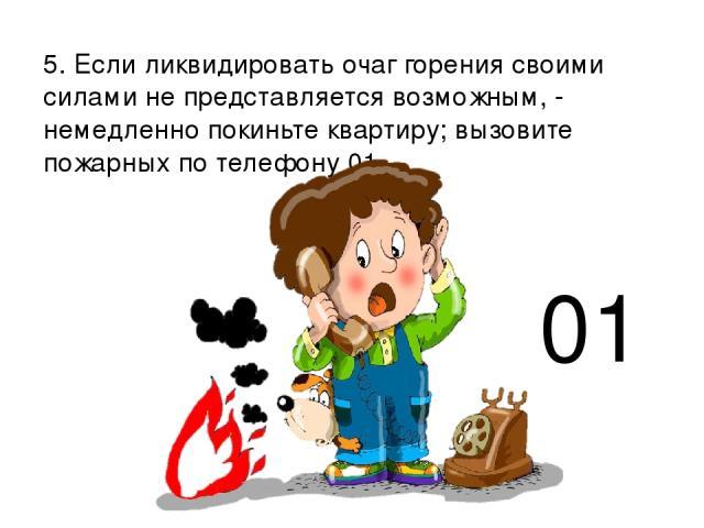 5. Если ликвидировать очаг горения своими силами не представляется возможным, - немедленно покиньте квартиру; вызовите пожарных по телефону 01. 01