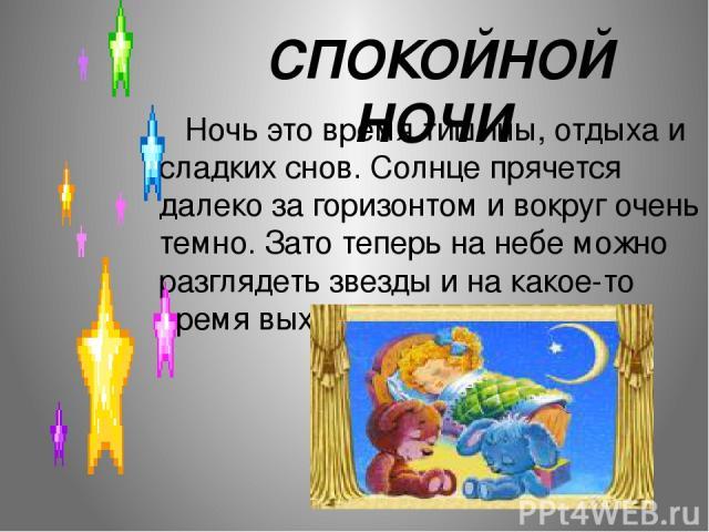 СПОКОЙНОЙ НОЧИ . Ночь это время тишины, отдыха и сладких снов. Солнце прячется далеко за горизонтом и вокруг очень темно. Зато теперь на небе можно разглядеть звезды и на какое-то время выходит месяц.