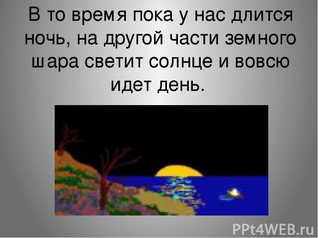 В то время пока у нас длится ночь, на другой части земного шара светит солнце и вовсю идет день.