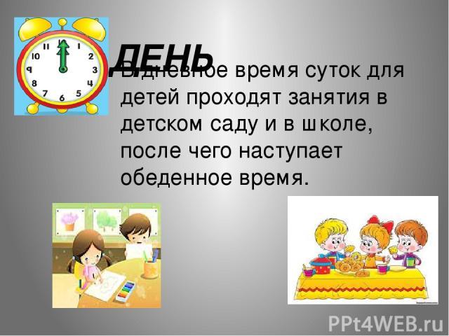 В дневное время суток для детей проходят занятия в детском саду и в школе, после чего наступает обеденное время. ДЕНЬ