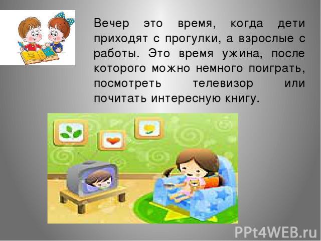 Вечер это время, когда дети приходят с прогулки, а взрослые с работы. Это время ужина, после которого можно немного поиграть, посмотреть телевизор или почитать интересную книгу.