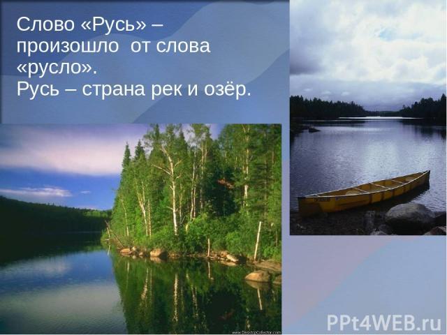 Слово «Русь» – произошло от слова «русло». Русь – страна рек и озёр.
